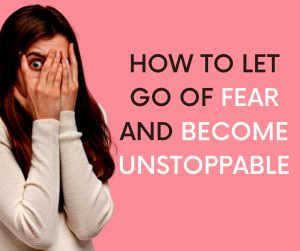 How to let go of fear and become unstoppable